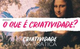 Criatividade na Prática | EP 1: O que é criatividade?