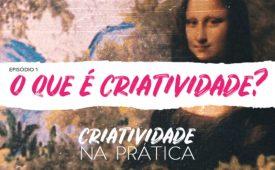 Criatividade na Prática   EP 1: O que é criatividade?