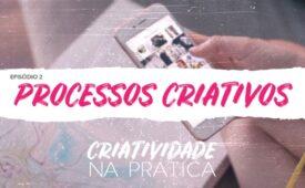 Criatividade na Prática | EP 2: Processos criativos