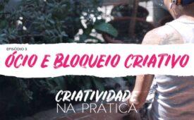 Criatividade na Prática | EP 3: Ócio e bloqueio criativo