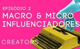 Creators I EP2: Macro e micro influenciadores