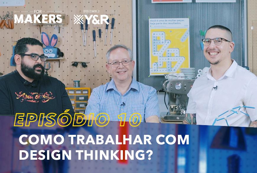 FORMAKERS 2 – EP10: Como trabalhar com design thinking?