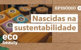 Eco Beauty I EP2: Nascidas na sustentabilidade