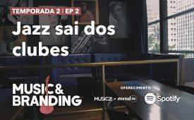 Music & Branding I EP 2: Jazz sai dos clubes
