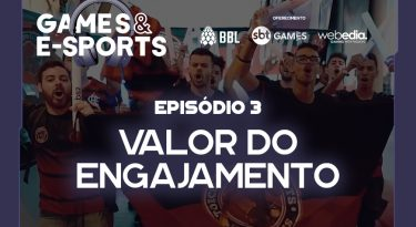 Valor do engajamento | EP 3 | Games & E-Sports